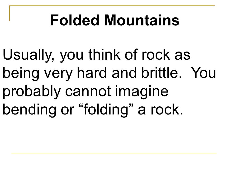 Folded Mountains Usually, you think of rock as being very hard and brittle.