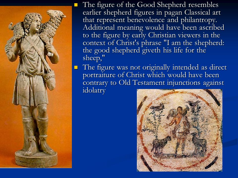 The figure of the Good Shepherd resembles earlier shepherd figures in pagan Classical art that represent benevolence and philantropy. Additional meaning would have been ascribed to the figure by early Christian viewers in the context of Christ s phrase I am the shepherd: the good shepherd giveth his life for the sheep,