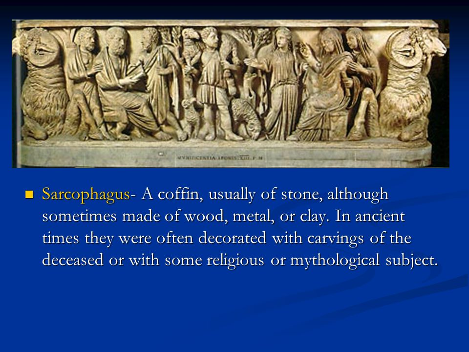 Sarcophagus- A coffin, usually of stone, although sometimes made of wood, metal, or clay.