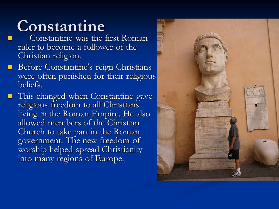 Constantine Constantine was the first Roman ruler to become a follower of the Christian religion.