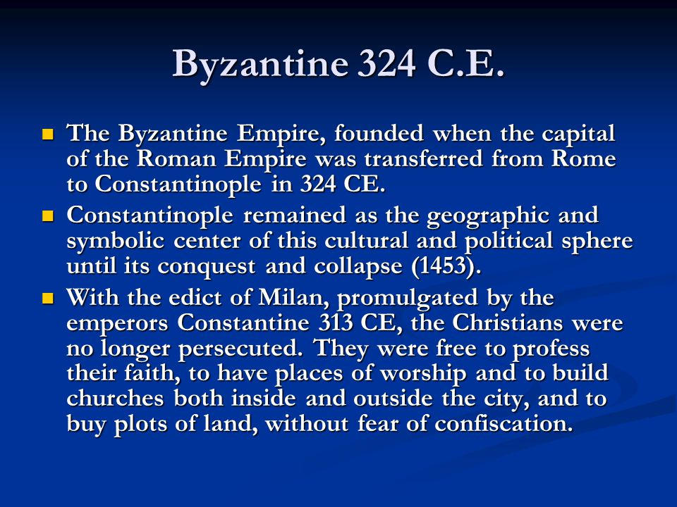 Byzantine 324 C.E. The Byzantine Empire, founded when the capital of the Roman Empire was transferred from Rome to Constantinople in 324 CE.