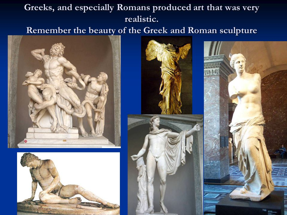 Greeks, and especially Romans produced art that was very realistic