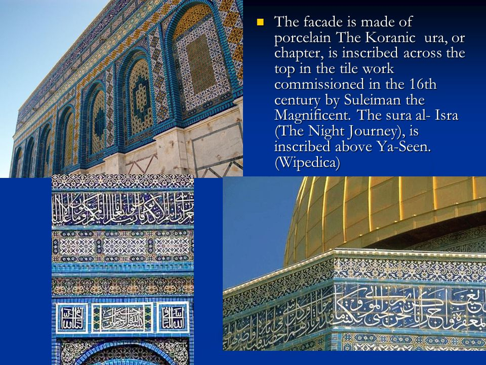 The facade is made of porcelain The Koranic ura, or chapter, is inscribed across the top in the tile work commissioned in the 16th century by Suleiman the Magnificent.