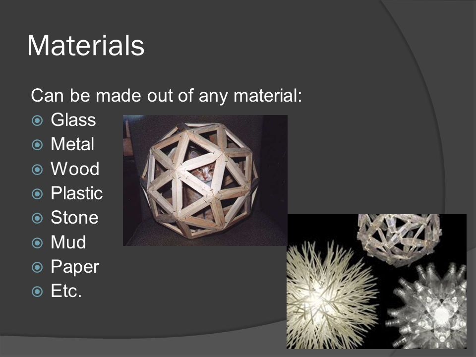 Materials Can be made out of any material: Glass Metal Wood Plastic