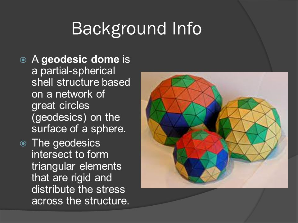 Background Info A geodesic dome is a partial-spherical shell structure based on a network of great circles (geodesics) on the surface of a sphere.