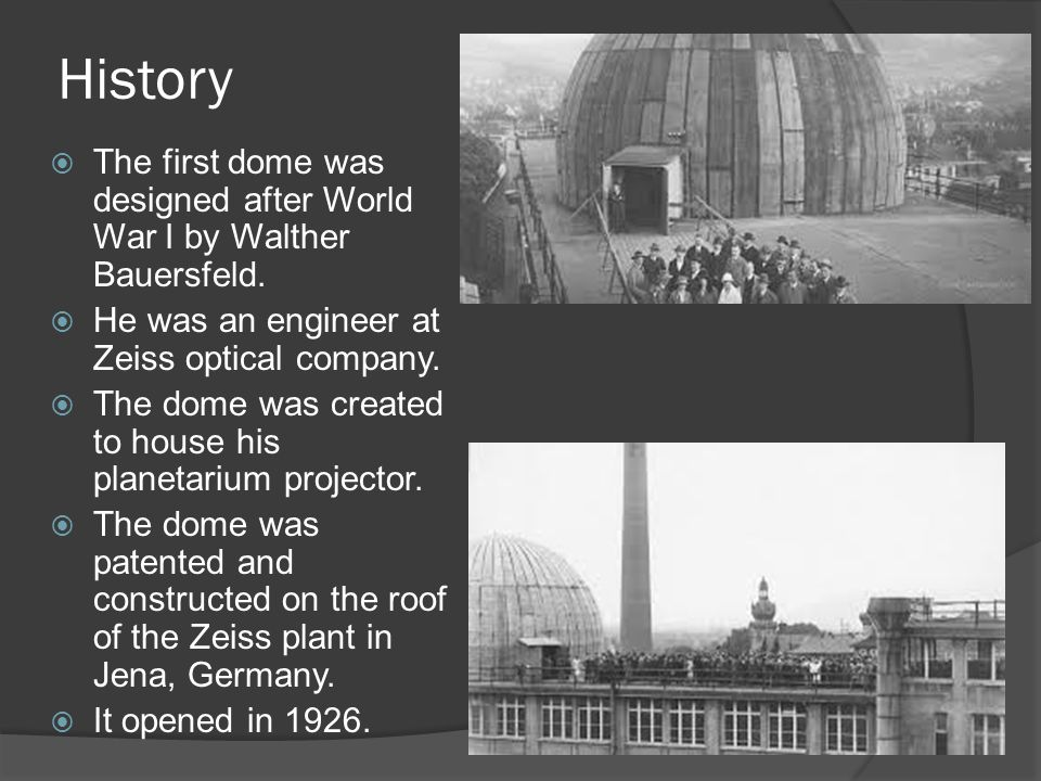 History The first dome was designed after World War I by Walther Bauersfeld. He was an engineer at Zeiss optical company.