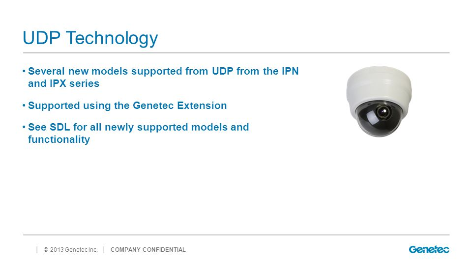 UDP Technology Several new models supported from UDP from the IPN and IPX series. Supported using the Genetec Extension.