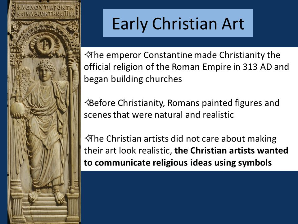Early Christian Art The emperor Constantine made Christianity the official religion of the Roman Empire in 313 AD and began building churches.