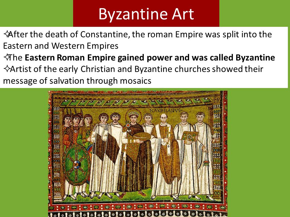 Byzantine Art After the death of Constantine, the roman Empire was split into the Eastern and Western Empires.