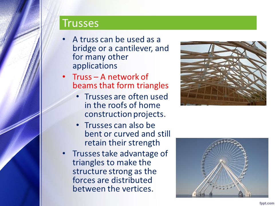 Trusses A truss can be used as a bridge or a cantilever, and for many other applications. Truss – A network of beams that form triangles.