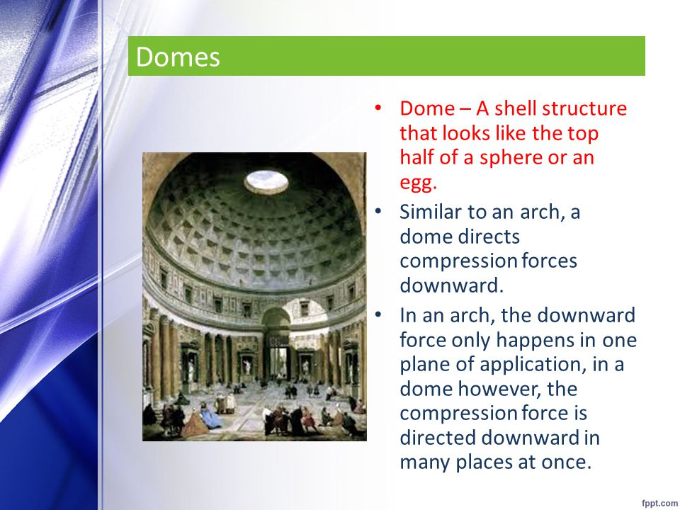 Domes Dome – A shell structure that looks like the top half of a sphere or an egg. Similar to an arch, a dome directs compression forces downward.