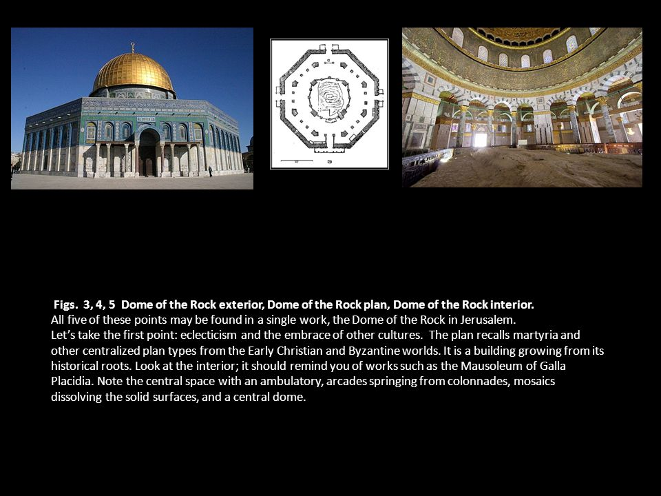 Figs. 3, 4, 5 Dome of the Rock exterior, Dome of the Rock plan, Dome of the Rock interior.