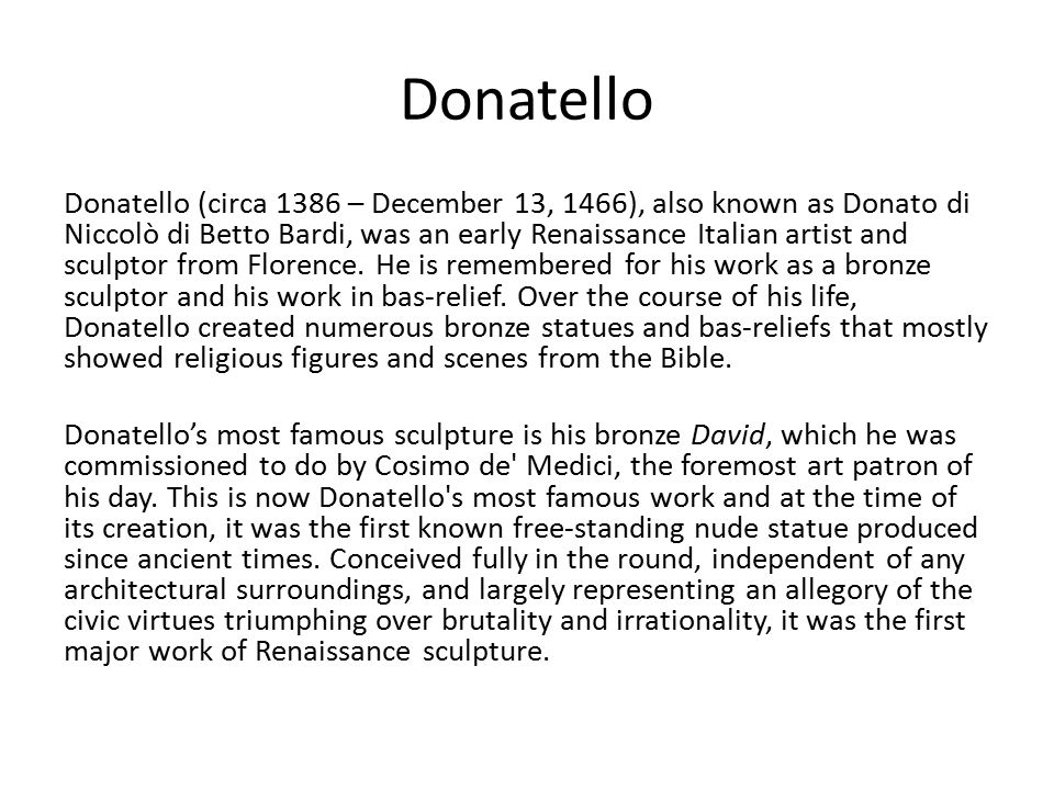 a biography of the early life and career of donatello 1386 1466 1 donatello [donato di niccolo di betto bardi] (b florence, 1386 or 1387 d florence, 13 dec 1466) italian sculptor he was the most imaginative and versatile florentine sculptor of the early renaissance, famous for his rendering of human character and for his dramatic narratives.