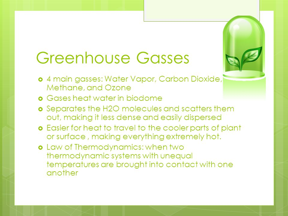 Greenhouse Gasses 4 main gasses: Water Vapor, Carbon Dioxide, Methane, and Ozone. Gases heat water in biodome.