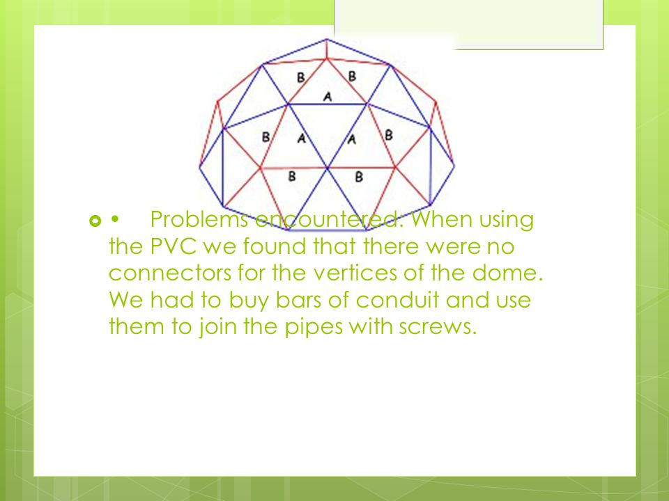 • Problems encountered: When using the PVC we found that there were no connectors for the vertices of the dome.