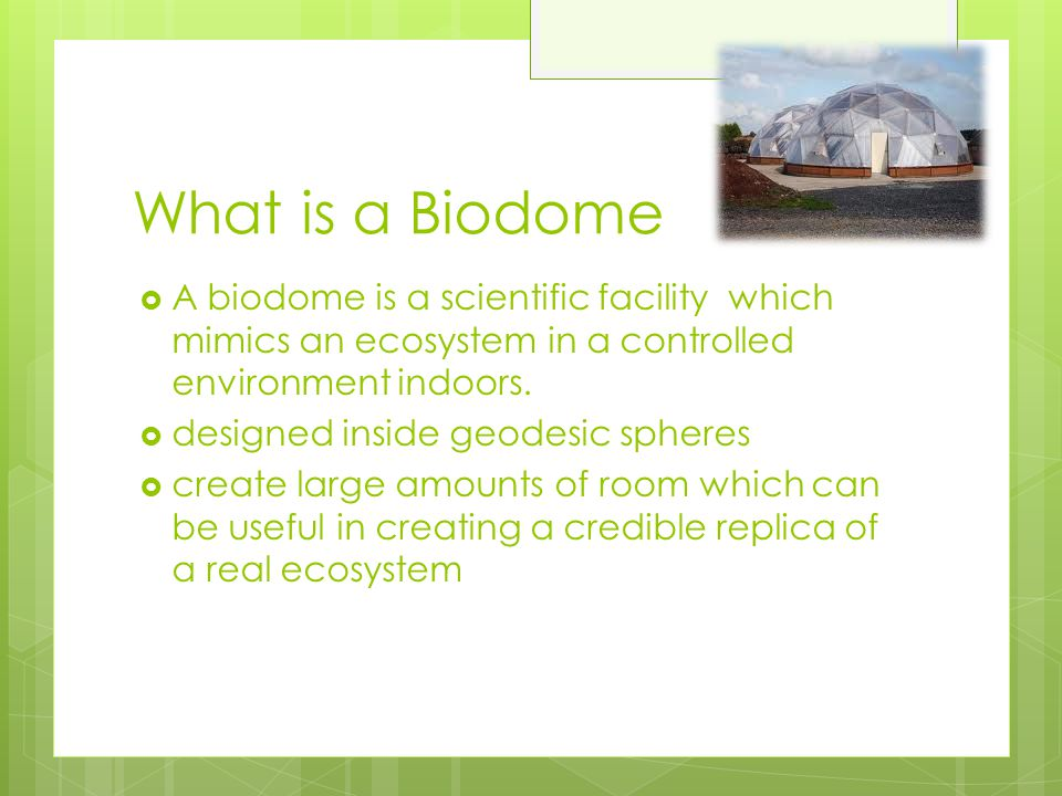 What is a Biodome A biodome is a scientific facility which mimics an ecosystem in a controlled environment indoors.