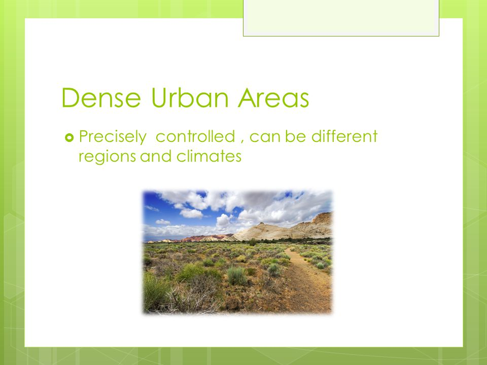 Dense Urban Areas Precisely controlled , can be different regions and climates
