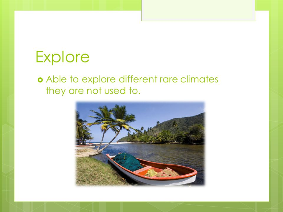Explore Able to explore different rare climates they are not used to.