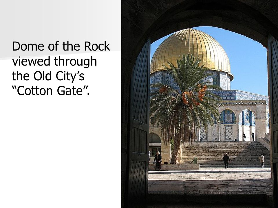 Dome of the Rock viewed through the Old City's Cotton Gate .