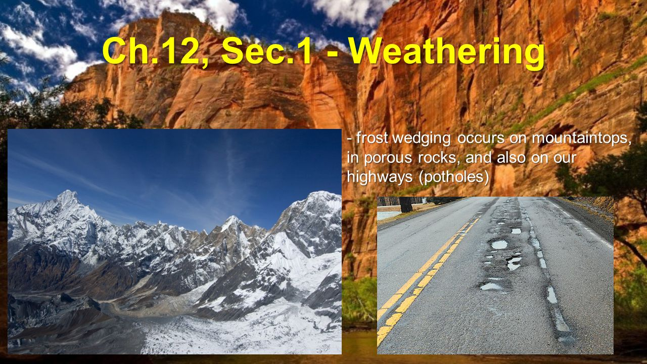 Ch.12, Sec.1 - Weathering - frost wedging occurs on mountaintops, in porous rocks, and also on our highways (potholes)
