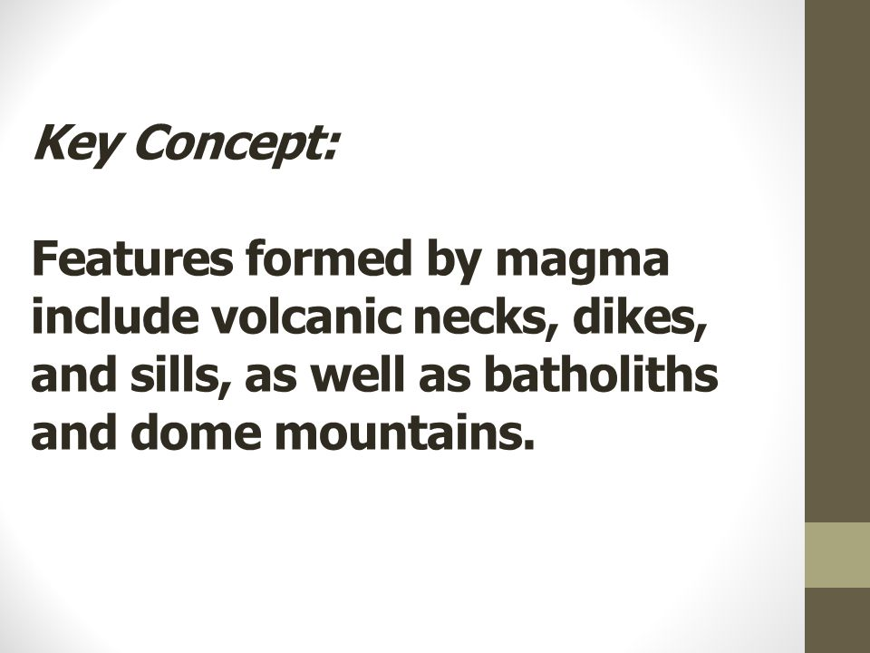 Key Concept: Features formed by magma include volcanic necks, dikes, and sills, as well as batholiths and dome mountains.
