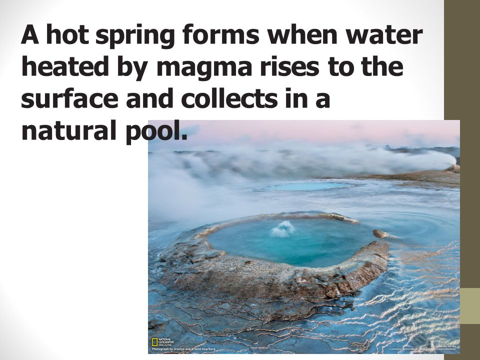 A hot spring forms when water heated by magma rises to the surface and collects in a natural pool.