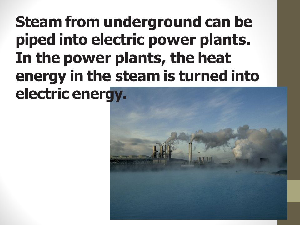 Steam from underground can be piped into electric power plants