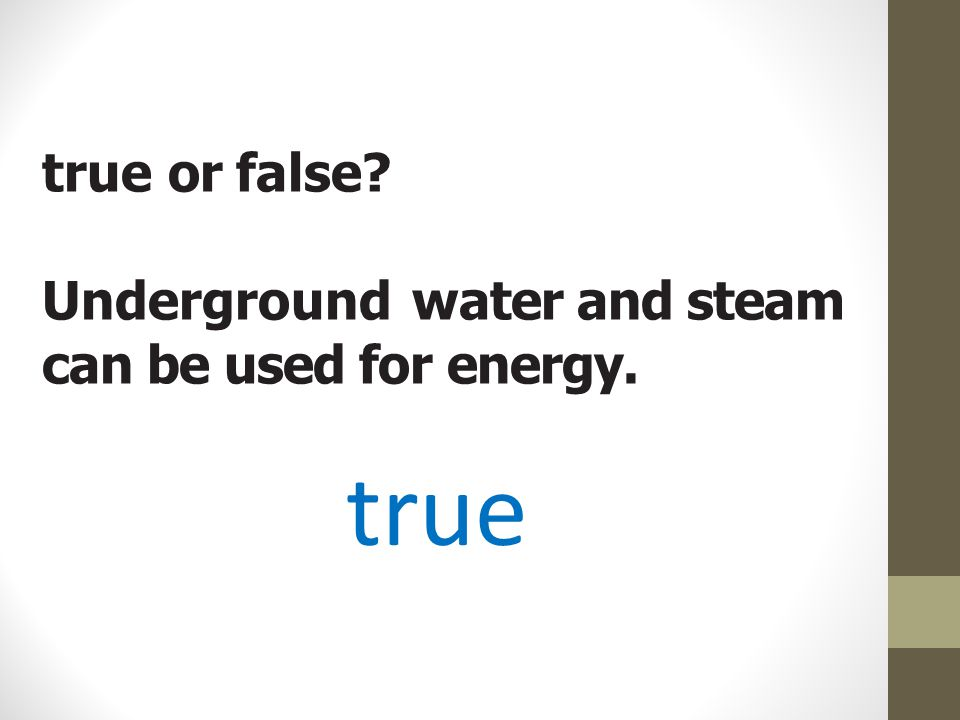 true or false Underground water and steam can be used for energy.