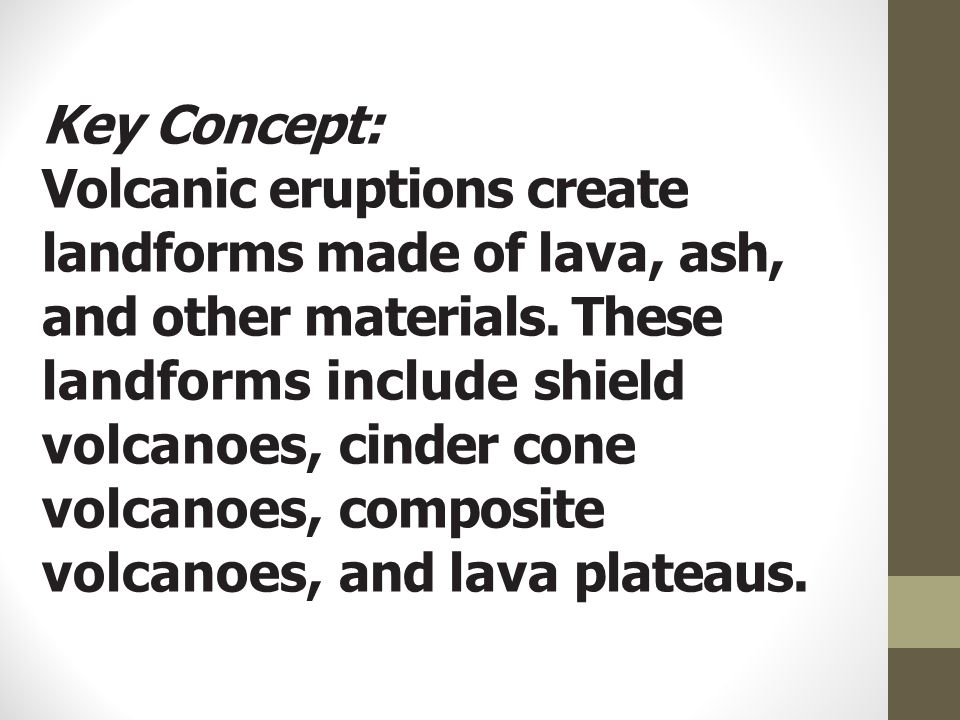 Key Concept: Volcanic eruptions create landforms made of lava, ash, and other materials.