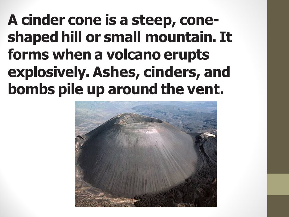 A cinder cone is a steep, cone-shaped hill or small mountain
