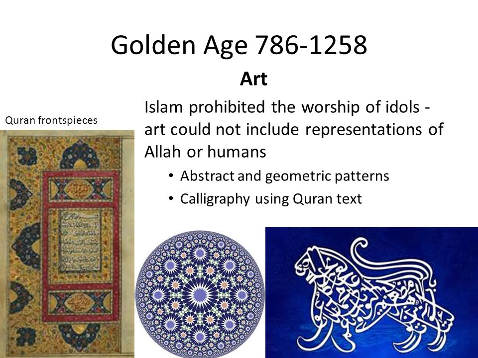 Golden Age 786-1258 Art. Islam prohibited the worship of idols - art could not include representations of Allah or humans.