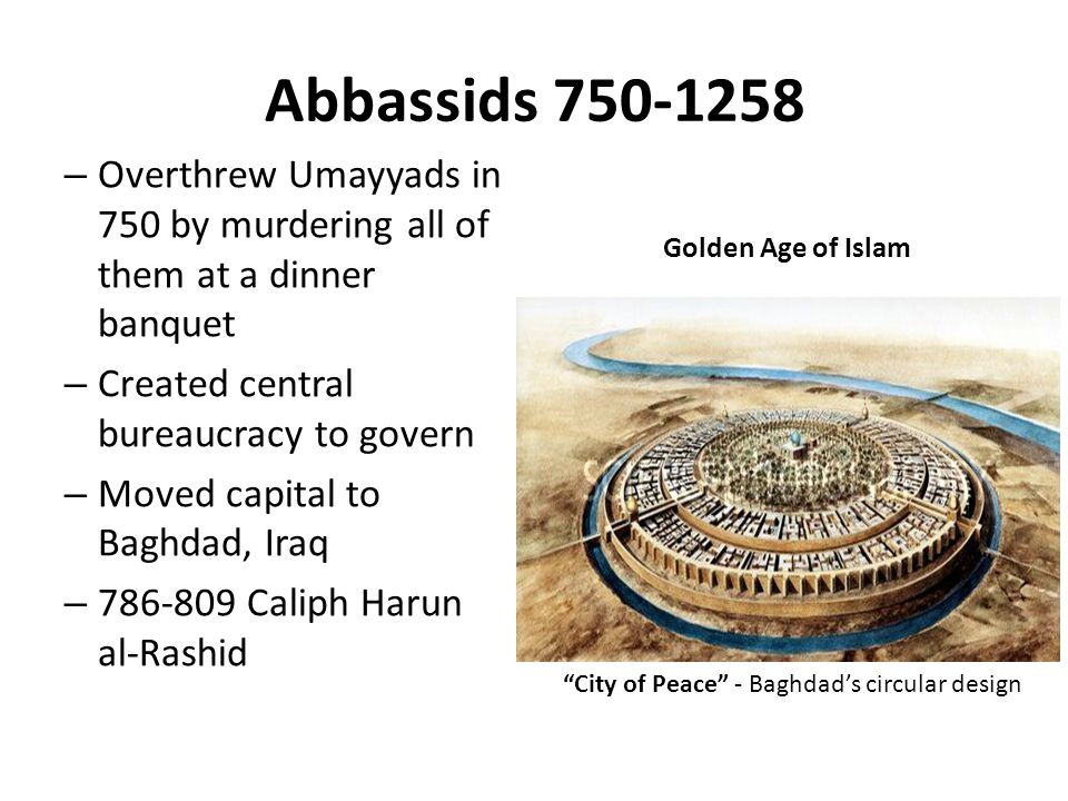 Abbassids 750-1258 Overthrew Umayyads in 750 by murdering all of them at a dinner banquet. Created central bureaucracy to govern.