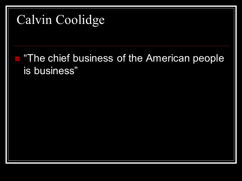 Calvin Coolidge The chief business of the American people is business
