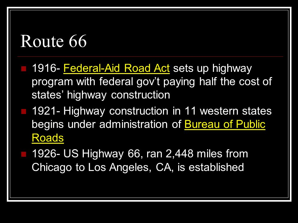 Route 66 1916- Federal-Aid Road Act sets up highway program with federal gov't paying half the cost of states' highway construction.