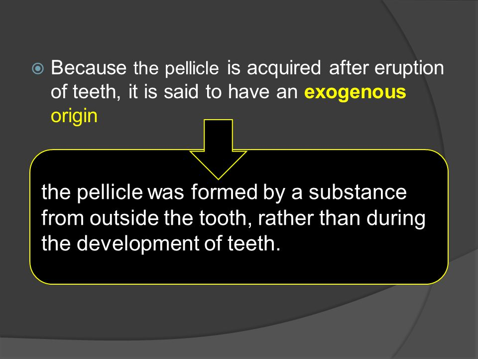 Because the pellicle is acquired after eruption of teeth, it is said to have an exogenous origin