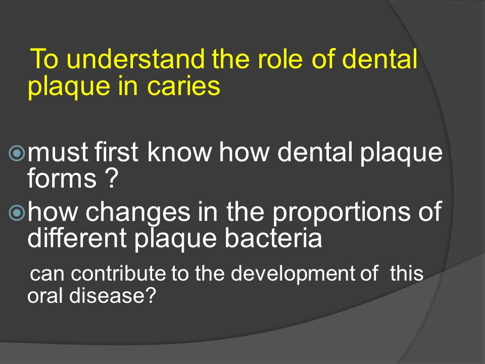 To understand the role of dental plaque in caries