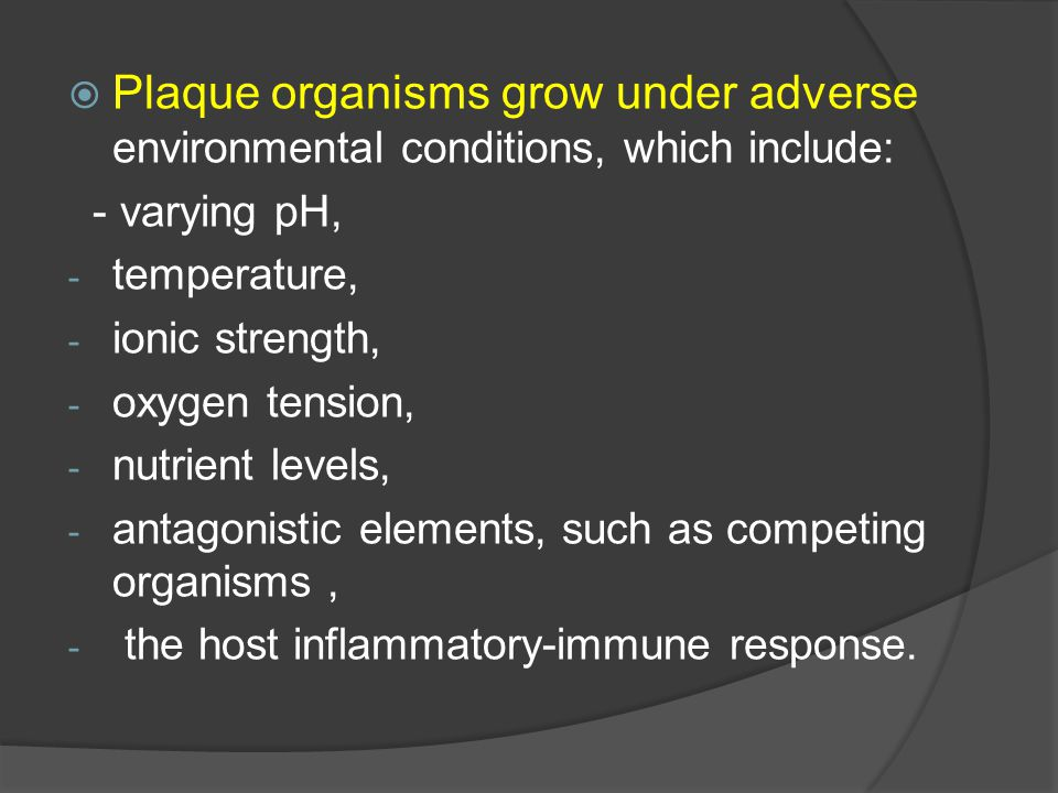Plaque organisms grow under adverse environmental conditions, which include: