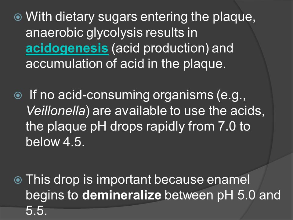 With dietary sugars entering the plaque, anaerobic glycolysis results in acidogenesis (acid production) and accumulation of acid in the plaque.