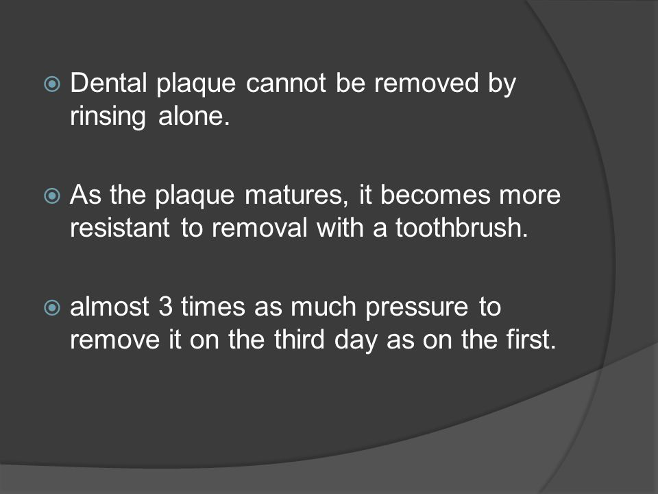 Dental plaque cannot be removed by rinsing alone.