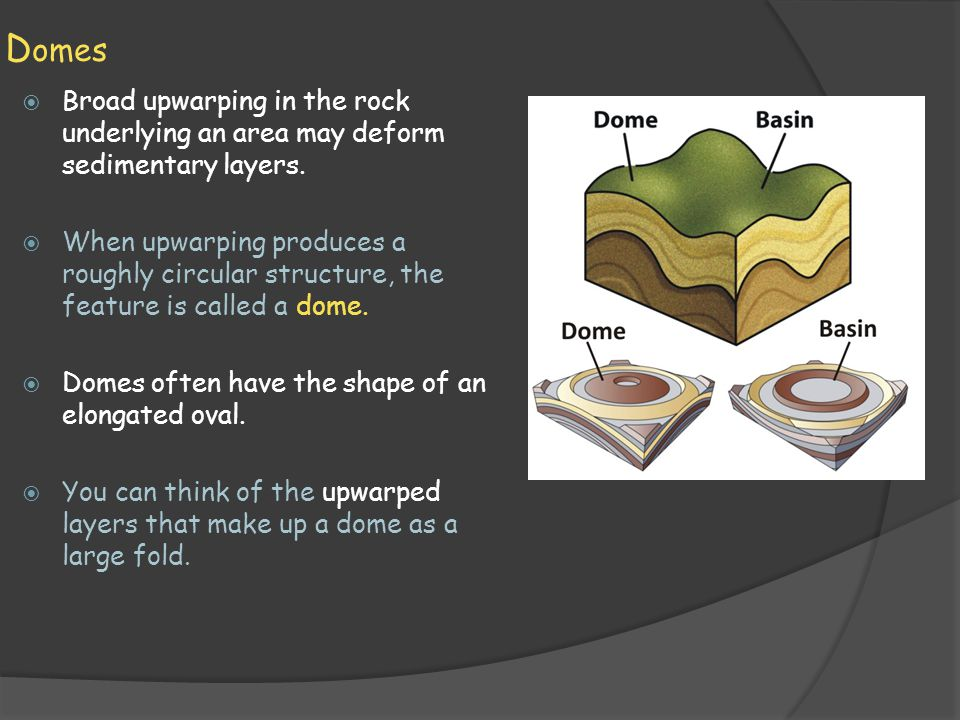 Domes Broad upwarping in the rock underlying an area may deform sedimentary layers.