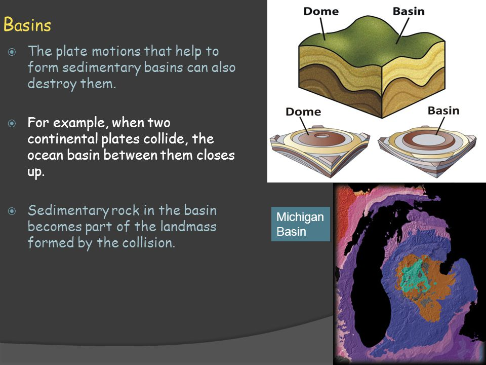 Basins The plate motions that help to form sedimentary basins can also destroy them.