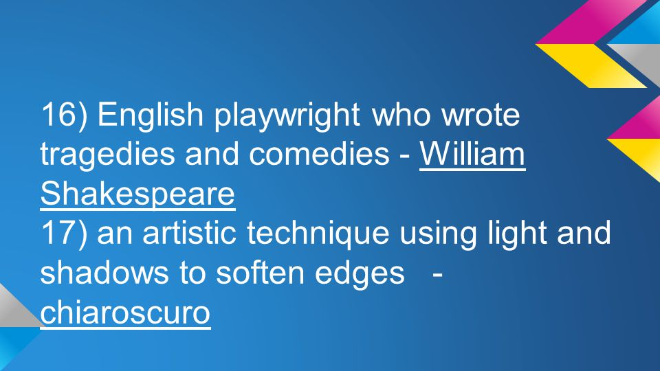16) English playwright who wrote tragedies and comedies - William Shakespeare