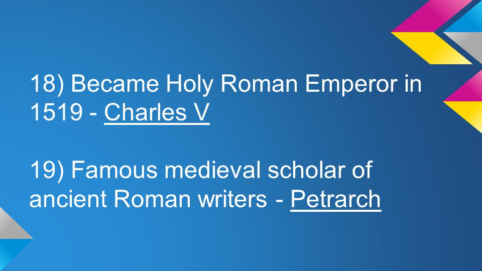 18) Became Holy Roman Emperor in 1519 - Charles V
