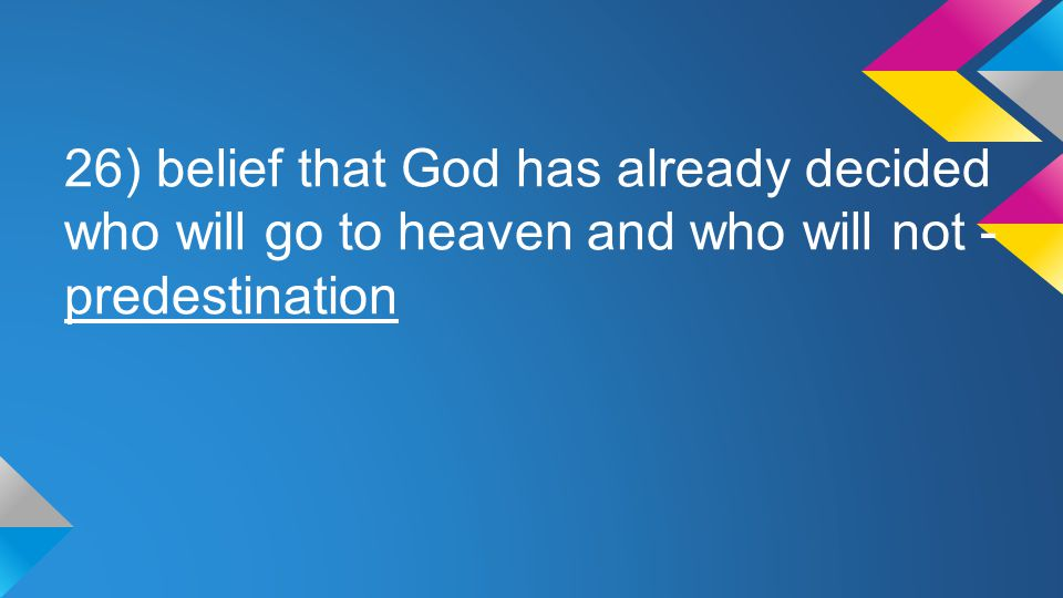 26) belief that God has already decided who will go to heaven and who will not - predestination