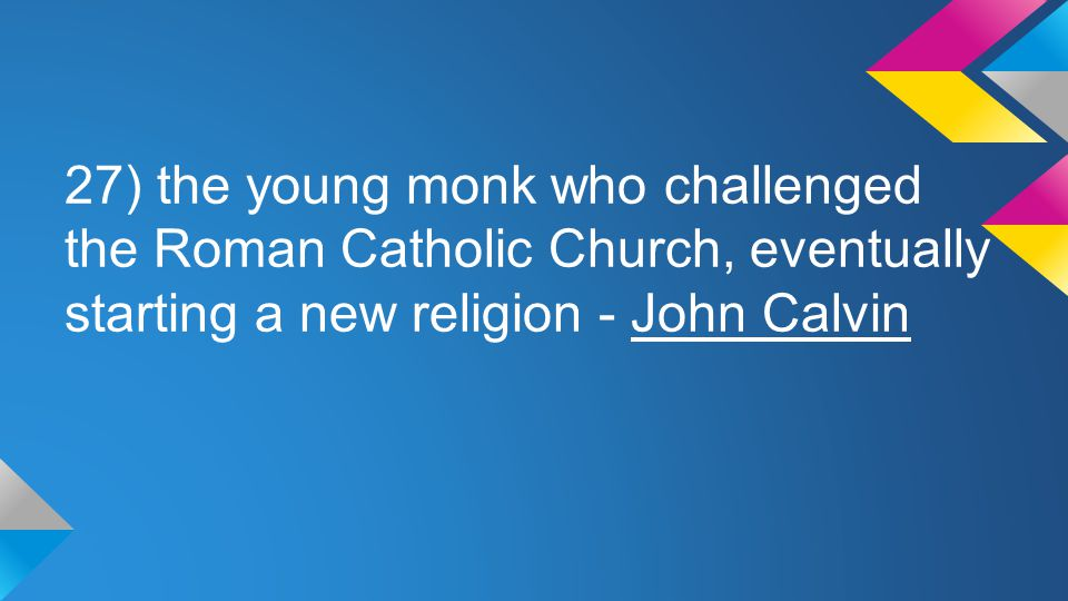 27) the young monk who challenged the Roman Catholic Church, eventually starting a new religion - John Calvin