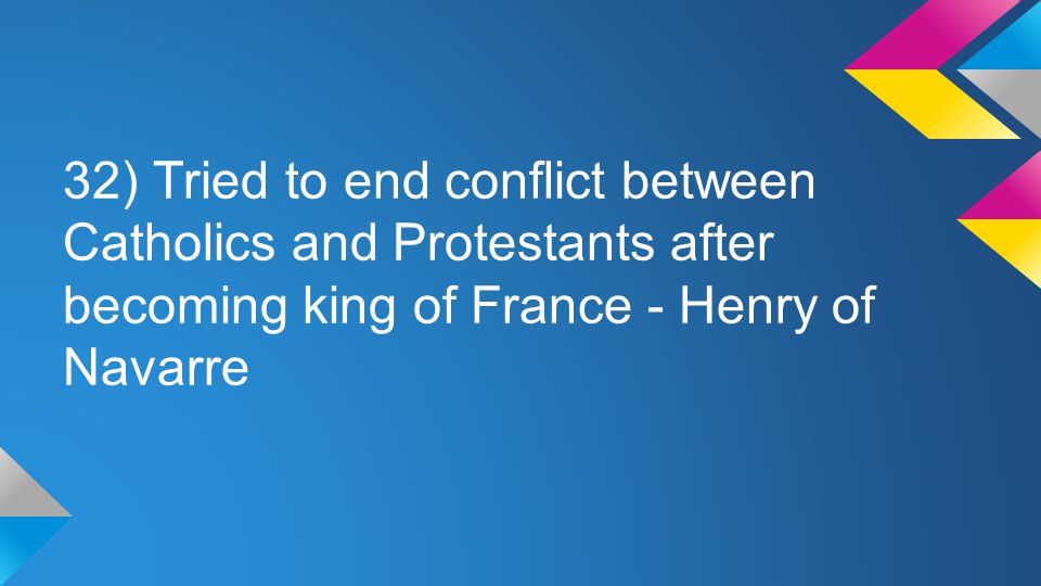 32) Tried to end conflict between Catholics and Protestants after becoming king of France - Henry of Navarre
