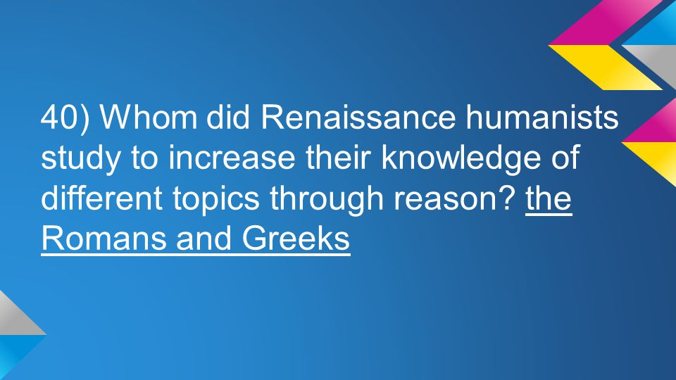 40) Whom did Renaissance humanists study to increase their knowledge of different topics through reason.
