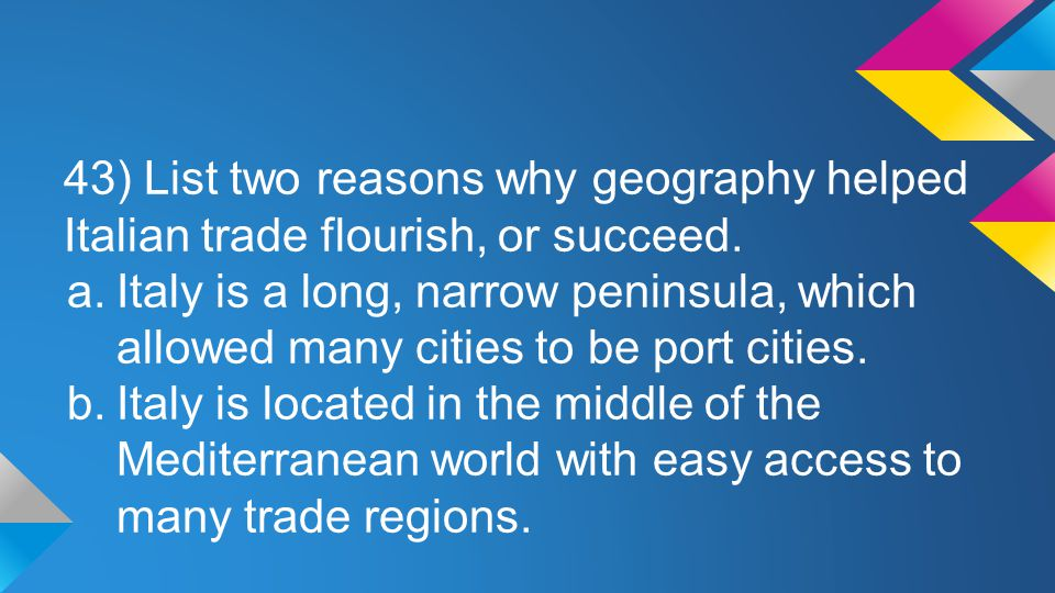 43) List two reasons why geography helped Italian trade flourish, or succeed.