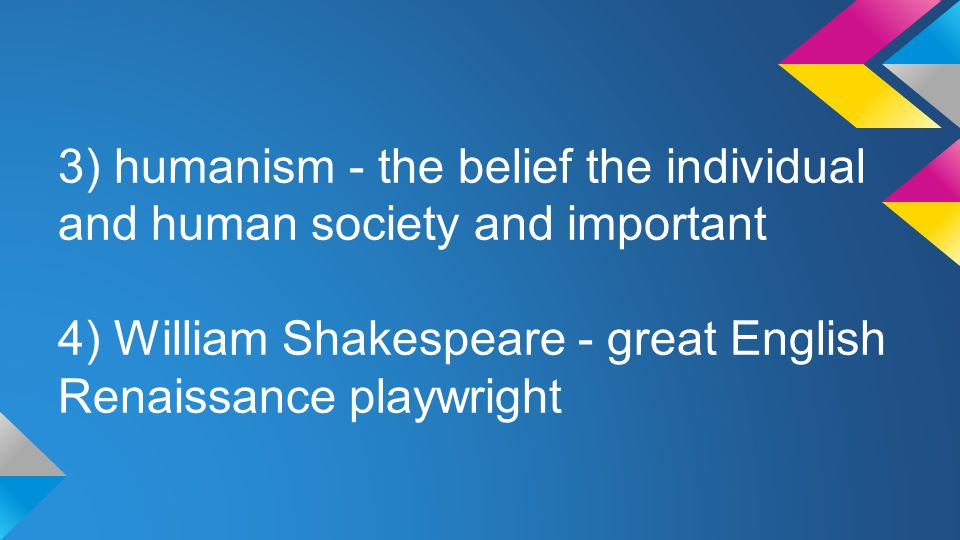 3) humanism - the belief the individual and human society and important