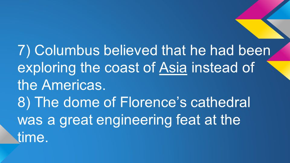 7) Columbus believed that he had been exploring the coast of Asia instead of the Americas.